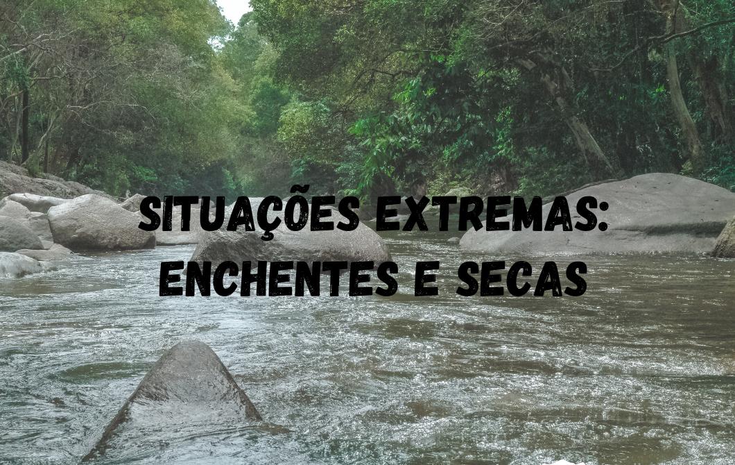 Situações extremas: enchentes e secas
